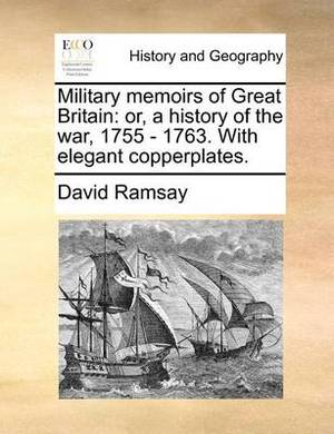 Military Memoirs of Great Britain: Or, a History of the War, 1755 - 1763. with Elegant Copperplates.