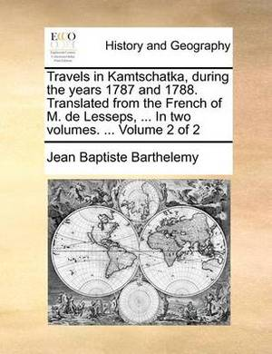 Travels in Kamtschatka, During the Years 1787 and 1788. Translated from the French of M. de Lesseps, ... in Two Volumes. ... Volume 2 of 2
