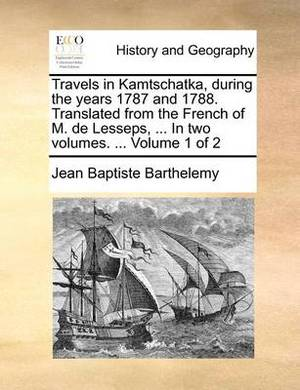 Travels in Kamtschatka, During the Years 1787 and 1788. Translated from the French of M. de Lesseps, ... in Two Volumes. ... Volume 1 of 2