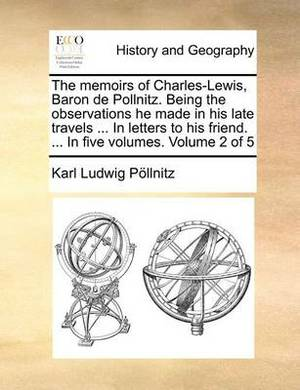 The Memoirs of Charles-Lewis, Baron de Pollnitz. Being the Observations He Made in His Late Travels ... in Letters to His Friend. ... in Five Volumes. Volume 2 of 5