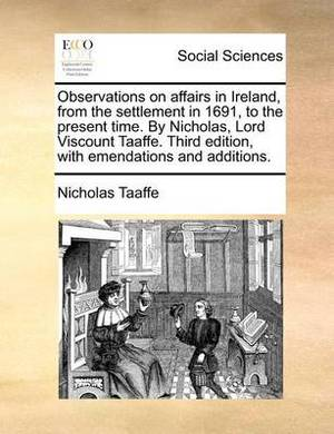 Observations on Affairs in Ireland, from the Settlement in 1691, to the Present Time. by Nicholas, Lord Viscount Taaffe. Third Edition, with Emendations and Additions.