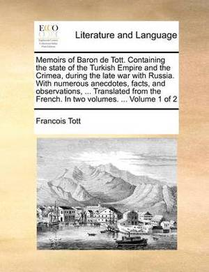Memoirs of Baron de Tott. Containing the State of the Turkish Empire and the Crimea, During the Late War with Russia. with Numerous Anecdotes, Facts, and Observations, ... Translated from the French. in Two Volumes. ... Volume 1 of 2