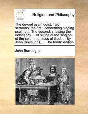 The Devout Psalmodist. Two Sermons: The First, Concerning Singing Psalms ... the Second, Shewing the Indecency ... of Sitting at the Singing of the Solemn Praises of God. ... by John Burroughs, ... the Fourth Edition.