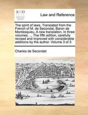 The Spirit of Laws. Translated from the French of M. de Secondat, Baron de Montesquieu. a New Translation. in Three Volumes. ... the Fifth Edition, Carefully Revised and Improved with Considerable Additions by the Author. Volume 3 of 3