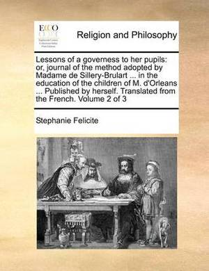 Lessons of a Governess to Her Pupils: Or, Journal of the Method Adopted by Madame de Sillery-Brulart ... in the Education of the Children of M. D'Orleans ... Published by Herself. Translated from the French. Volume 2 of 3