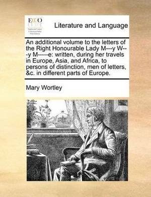 An Additional Volume to the Letters of the Right Honourable Lady M---Y W---Y M-----E: Written, During Her Travels in Europe, Asia, and Africa, to Persons of Distinction, Men of Letters, &C. in Different Parts of Europe.