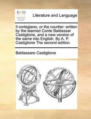 Il Cortegiano, or the Courtier: Written by the Learned Conte Baldassar Castiglione, and a New Version of the Same Into English. by A. P. Castiglione the Second Edition.