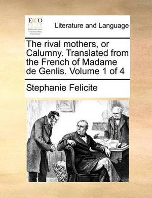 The Rival Mothers, or Calumny. Translated from the French of Madame de Genlis. Volume 1 of 4