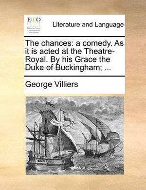 The Chances: A Comedy. as It Is Acted at the Theatre-Royal. by His Grace the Duke of Buckingham; ...