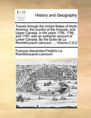 Travels Through the United States of North America, the Country of the Iroquois, and Upper Canada, in the Years 1795, 1796, and 1797; With an Authentic Account of Lower Canada. by the Duke de La Rochefoucault Liancourt. ... Volume 2 of 2