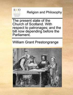 The Present State of the Church of Scotland. with Respect to Patronages; And the Bill Now Depending Before the Parliament.