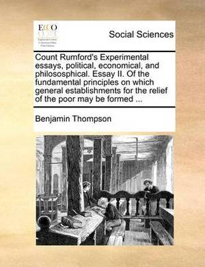 Count Rumford's Experimental Essays, Political, Economical, and Philososphical. Essay II. of the Fundamental Principles on Which General Establishments for the Relief of the Poor May Be Formed ...