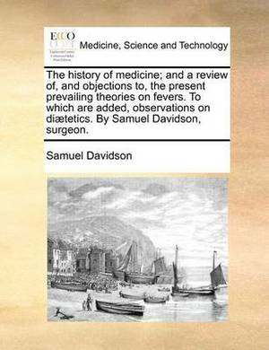 The History of Medicine; And a Review Of, and Objections To, the Present Prevailing Theories on Fevers. to Which Are Added, Observations on Diaetetics. by Samuel Davidson, Surgeon.