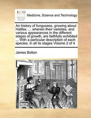 An History of Fungusses, Growing about Halifax. ... Wherein Their Varieties, and Various Appearances in the Different Stages of Growth, Are Faithfully Exhibited ... with a Particular Description of Each Species, in All Its Stages Volume 2 of 4