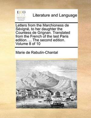 Letters from the Marchioness de Sevigne, to Her Daughter the Countess de Grignan. Translated from the French of the Last Paris Edition. ... the Second Edition. Volume 8 of 10