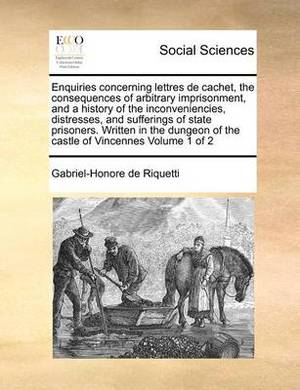 Enquiries Concerning Lettres de Cachet, the Consequences of Arbitrary Imprisonment, and a History of the Inconveniencies, Distresses, and Sufferings of State Prisoners. Written in the Dungeon of the Castle of Vincennes Volume 1 of 2