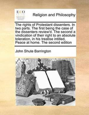 The Rights of Protestant Dissenters. in Two Parts. the First Being the Case of the Dissenters Review'd. the Second a Vindication of Their Right to an Absolute Toleration, in His Treatise Intitled, Peace at Home. the Second Edition