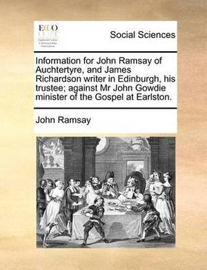 Information for John Ramsay of Auchtertyre, and James Richardson Writer in Edinburgh, His Trustee; Against MR John Gowdie Minister of the Gospel at Earlston.