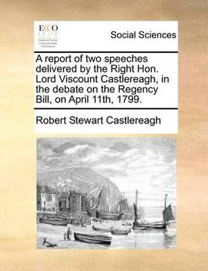 A Report of Two Speeches Delivered by the Right Hon. Lord Viscount Castlereagh, in the Debate on the Regency Bill, on April 11th, 1799.