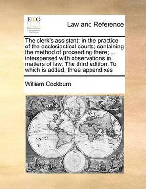 The Clerk's Assistant; In the Practice of the Ecclesiastical Courts; Containing the Method of Proceeding There; ... Interspersed with Observations in Matters of Law. the Third Edition. to Which Is Added, Three Appendixes
