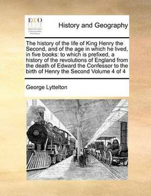 The History of the Life of King Henry the Second, and of the Age in Which He Lived, in Five Books: To Which Is Prefixed, a History of the Revolutions of England from the Death of Edward the Confessor to the Birth of Henry the Second Volume 4 of 4