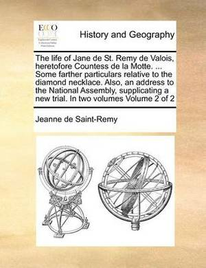 The Life of Jane de St. Remy de Valois, Heretofore Countess de La Motte. ... Some Farther Particulars Relative to the Diamond Necklace. Also, an Address to the National Assembly, Supplicating a New Trial. in Two Volumes Volume 2 of 2