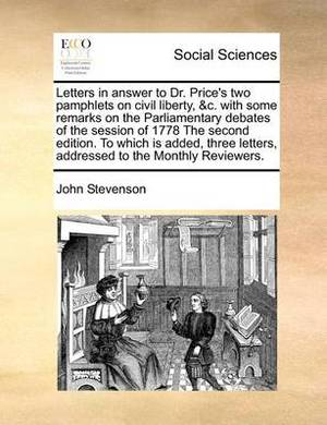 Letters in Answer to Dr. Price's Two Pamphlets on Civil Liberty, &C. with Some Remarks on the Parliamentary Debates of the Session of 1778 the Second Edition. to Which Is Added, Three Letters, Addressed to the Monthly Reviewers.