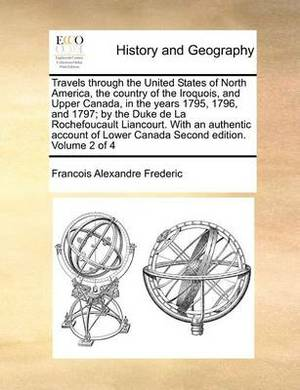 Travels Through the United States of North America, the Country of the Iroquois, and Upper Canada, in the Years 1795, 1796, and 1797; By the Duke de La Rochefoucault Liancourt. with an Authentic Account of Lower Canada Second Edition. Volume 2 of 4
