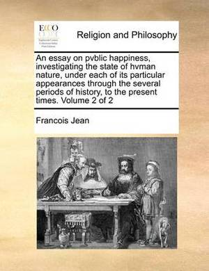An Essay on Pvblic Happiness, Investigating the State of Hvman Nature, Under Each of Its Particular Appearances Through the Several Periods of History, to the Present Times. Volume 2 of 2