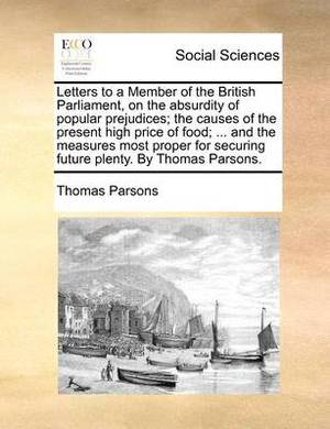Letters to a Member of the British Parliament, on the Absurdity of Popular Prejudices; The Causes of the Present High Price of Food; ... and the Measures Most Proper for Securing Future Plenty. by Thomas Parsons.
