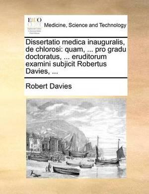Dissertatio Medica Inauguralis, de Chlorosi: Quam, ... Pro Gradu Doctoratus, ... Eruditorum Examini Subjicit Robertus Davies, ...