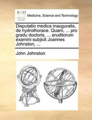 Disputatio Medica Inauguralis, de Hydrothorace. Quam, ... Pro Gradu Doctoris, ... Eruditorum Examini Subjicit Joannes Johnston, ...