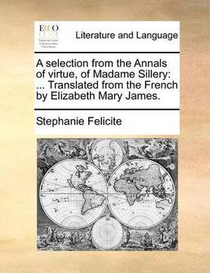 A Selection from the Annals of Virtue, of Madame Sillery: Translated from the French by Elizabeth Mary James.