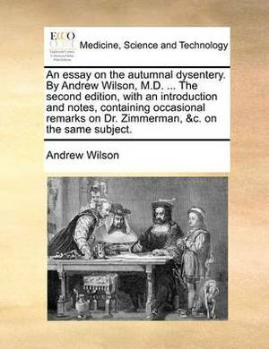An Essay on the Autumnal Dysentery. by Andrew Wilson, M.D. ... the Second Edition, with an Introduction and Notes, Containing Occasional Remarks on Dr. Zimmerman, &C. on the Same Subject.