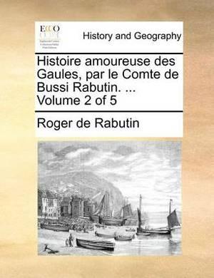 Histoire Amoureuse Des Gaules, Par Le Comte de Bussi Rabutin. ... Volume 2 of 5