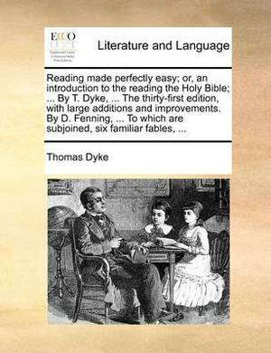 Reading Made Perfectly Easy; Or, an Introduction to the Reading the Holy Bible; ... by T. Dyke, ... the Thirty-First Edition, with Large Additions and Improvements. by D. Fenning, ... to Which Are Subjoined, Six Familiar Fables, ...