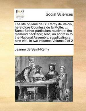 The Life of Jane de St. Remy de Valois, Heretofore Countess de La Motte. ... Some Further Particulars Relative to the Diamond Necklace; Also, an Address to the National Assembly, Supplicating a New Trial. in Two Volumes Volume 2 of 2