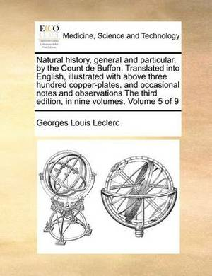 Natural History, General and Particular, by the Count de Buffon. Translated Into English, Illustrated with Above Three Hundred Copper-Plates, and Occasional Notes and Observations the Third Edition, in Nine Volumes. Volume 5 of 9