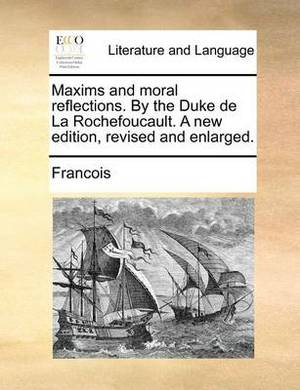 Maxims and Moral Reflections. by the Duke de La Rochefoucault. a New Edition, Revised and Enlarged.