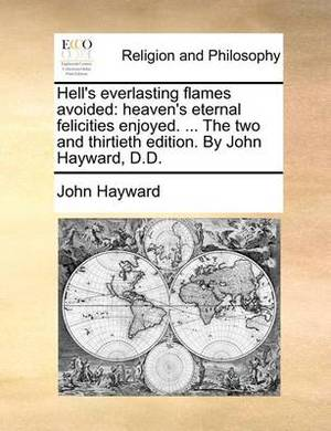 Hell's Everlasting Flames Avoided: Heaven's Eternal Felicities Enjoyed. ... the Two and Thirtieth Edition. by John Hayward, D.D.