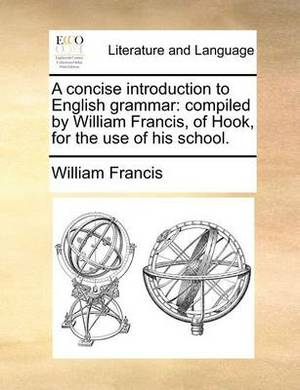 A Concise Introduction to English Grammar: Compiled by William Francis, of Hook, for the Use of His School.