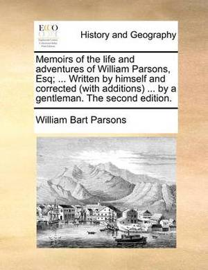 Memoirs of the Life and Adventures of William Parsons, Esq; ... Written by Himself and Corrected (with Additions ... by a Gentleman. the Second Edition.