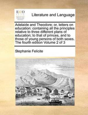 Adelaide and Theodore; Or, Letters on Education: Containing All the Principles Relative to Three Different Plans of Education; To That of Princes, and to Those of Young Persons of Both Sexes. the Fourth Edition Volume 2 of 3