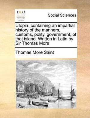 Utopia: Containing an Impartial History of the Manners, Customs, Polity, Government, of That Island. Written in Latin by Sir Thomas More