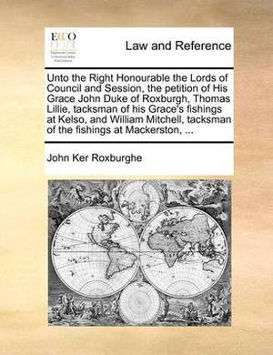 Unto the Right Honourable the Lords of Council and Session, the Petition of His Grace John Duke of Roxburgh, Thomas Lillie, Tacksman of His Grace's Fishings at Kelso, and William Mitchell, Tacksman of the Fishings at Mackerston, ...
