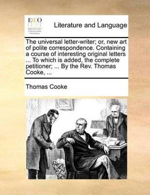 The Universal Letter-Writer; Or, New Art of Polite Correspondence. Containing a Course of Interesting Original Letters ... to Which Is Added, the Complete Petitioner; ... by the REV. Thomas Cooke, ...