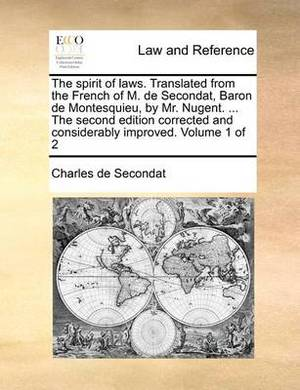 The Spirit of Laws. Translated from the French of M. de Secondat, Baron de Montesquieu, by Mr. Nugent. ... the Second Edition Corrected and Considerably Improved. Volume 1 of 2