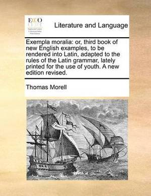 Exempla Moralia: Or, Third Book of New English Examples, to Be Rendered Into Latin, Adapted to the Rules of the Latin Grammar, Lately Printed for the Use of Youth. a New Edition Revised.