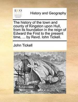 The History of the Town and County of Kingston Upon Hull, from Its Foundation in the Reign of Edward the First to the Present Time, ... by Revd. Iohn Tickell.