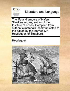The Life and Amours of Hafen Slawkenbergius; Author of the Institute of Noses. Compiled from Authentic Materials, Communicated to the Editor, by the Learned Mr. Heydegger, of Strasburg.
